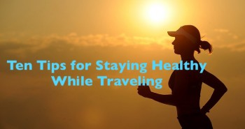 Ten Tips for Staying Healthy While Traveling